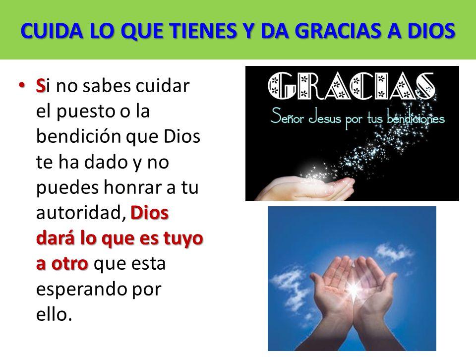 CUIDA LO QUE TIENES Y DA GRACIAS A DIOS S Dios dará lo que es tuyo a otro Si no sabes cuidar el puesto o la bendición que Dios te ha dado y no puedes