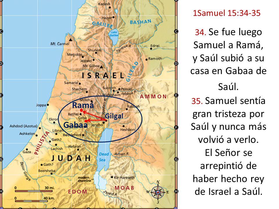 Gilgal Gabaa Ramá 34. Se fue luego Samuel a Ramá, y Saúl subió a su casa en Gabaa de Saúl. 35. Samuel sentía gran tristeza por Saúl y nunca más volvió
