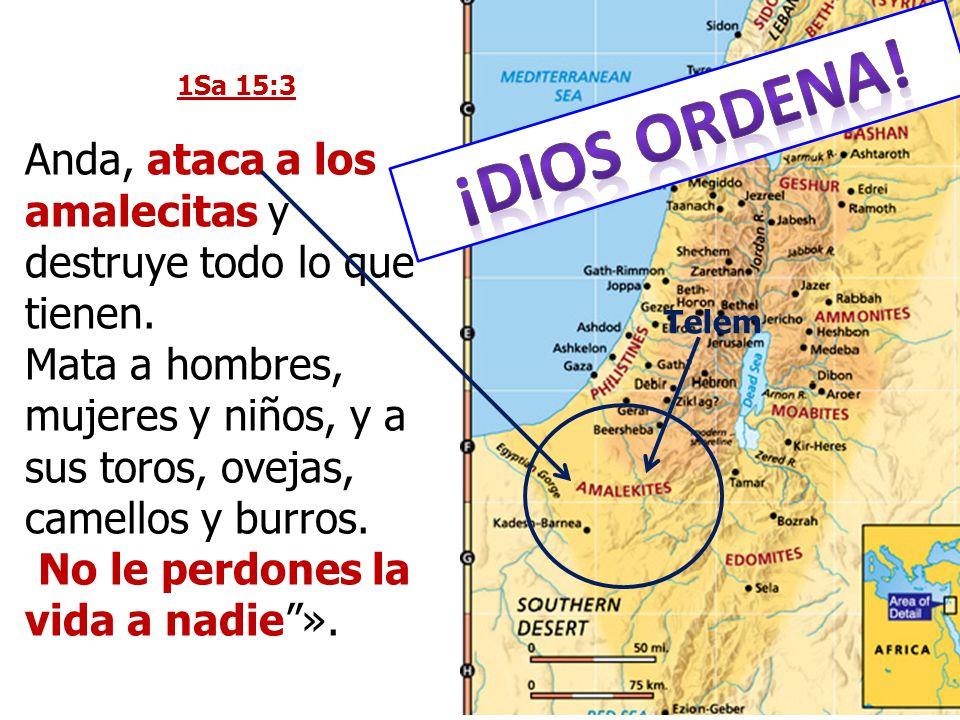 1Sa 15:3 Anda, ataca a los amalecitas y destruye todo lo que tienen. Mata a hombres, mujeres y niños, y a sus toros, ovejas, camellos y burros. No le
