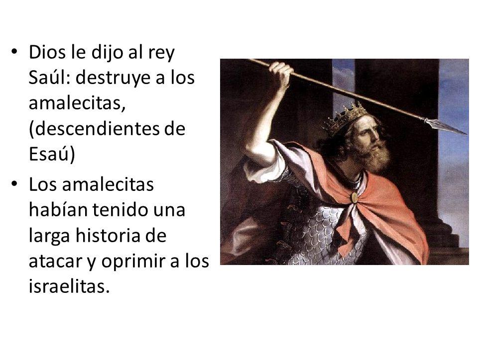 Dios le dijo al rey Saúl: destruye a los amalecitas, (descendientes de Esaú) Los amalecitas habían tenido una larga historia de atacar y oprimir a los