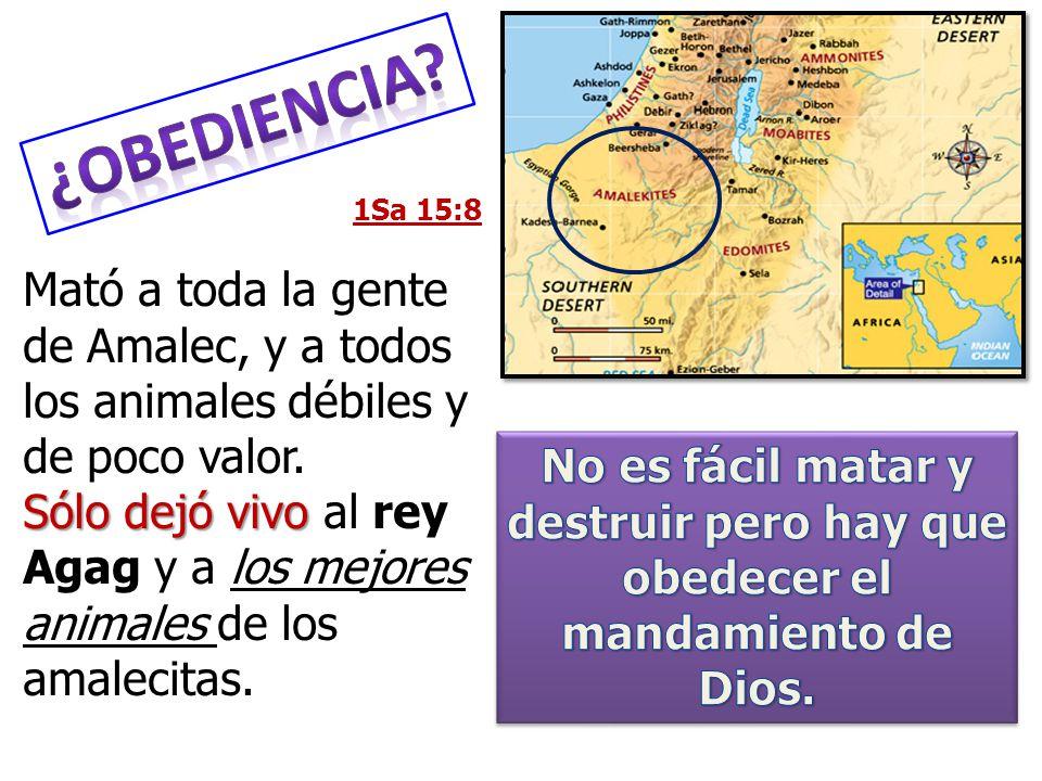1Sa 15:8 Mató a toda la gente de Amalec, y a todos los animales débiles y de poco valor. Sólo dejó vivo Sólo dejó vivo al rey Agag y a los mejores ani