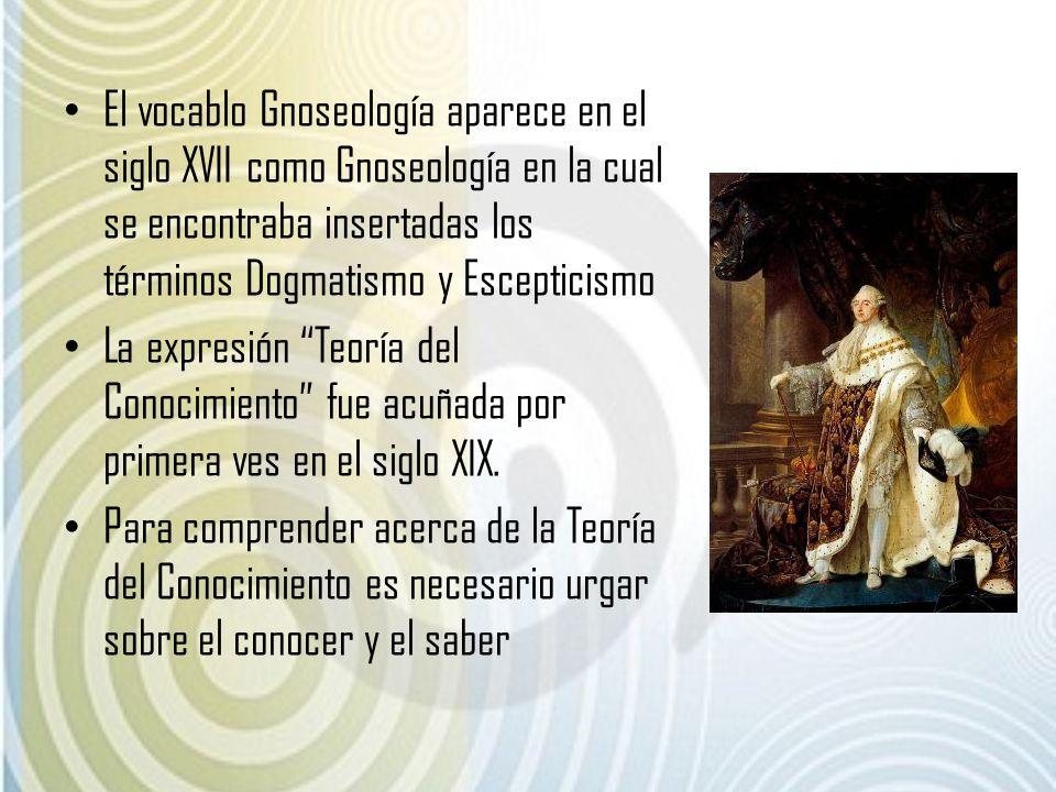 El vocablo Gnoseología aparece en el siglo XVII como Gnoseología en la cual se encontraba insertadas los términos Dogmatismo y Escepticismo La expresi