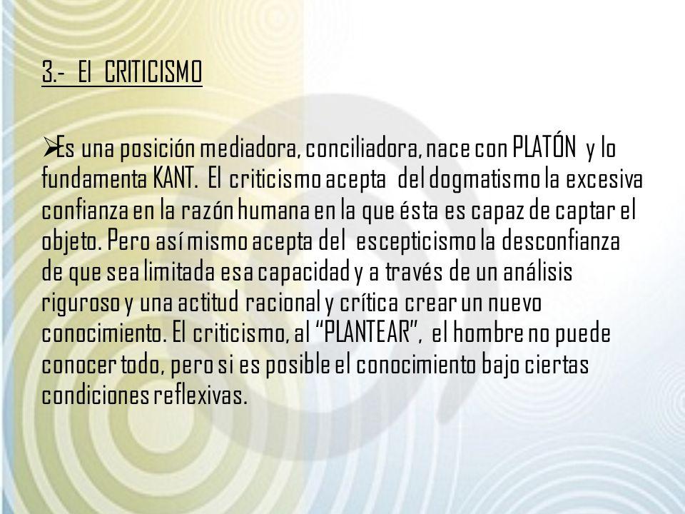 3.- El CRITICISMO Es una posición mediadora, conciliadora, nace con PLATÓN y lo fundamenta KANT. El criticismo acepta del dogmatismo la excesiva confi