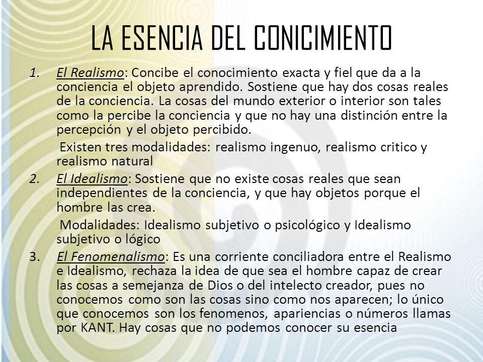 LA ESENCIA DEL CONICIMIENTO 1.El Realismo: Concibe el conocimiento exacta y fiel que da a la conciencia el objeto aprendido. Sostiene que hay dos cosa