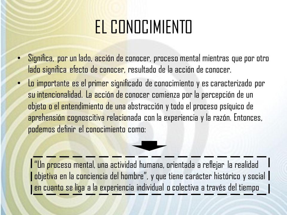 EL CONOCIMIENTO Significa, por un lado, acción de conocer, proceso mental mientras que por otro lado significa efecto de conocer, resultado de la acci