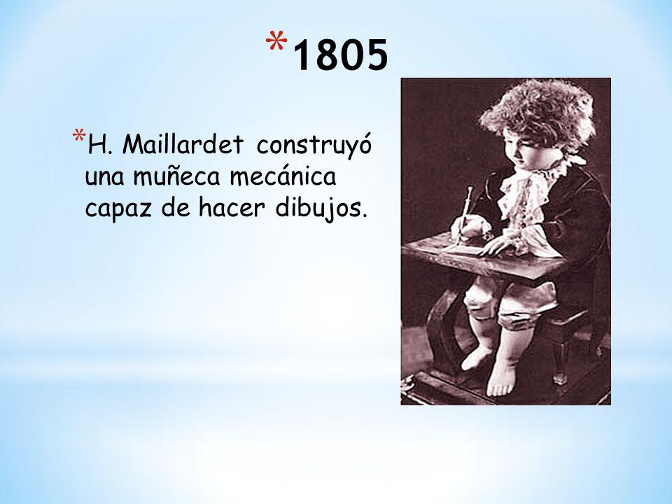 * 1805 * H. Maillardet construyó una muñeca mecánica capaz de hacer dibujos.