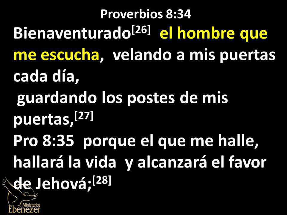 Proverbios 8:34 Bienaventurado [26] el hombre que me escucha, velando a mis puertas cada día, guardando los postes de mis puertas, [27] Pro 8:35 porque el que me halle, hallará la vida y alcanzará el favor de Jehová; [28]