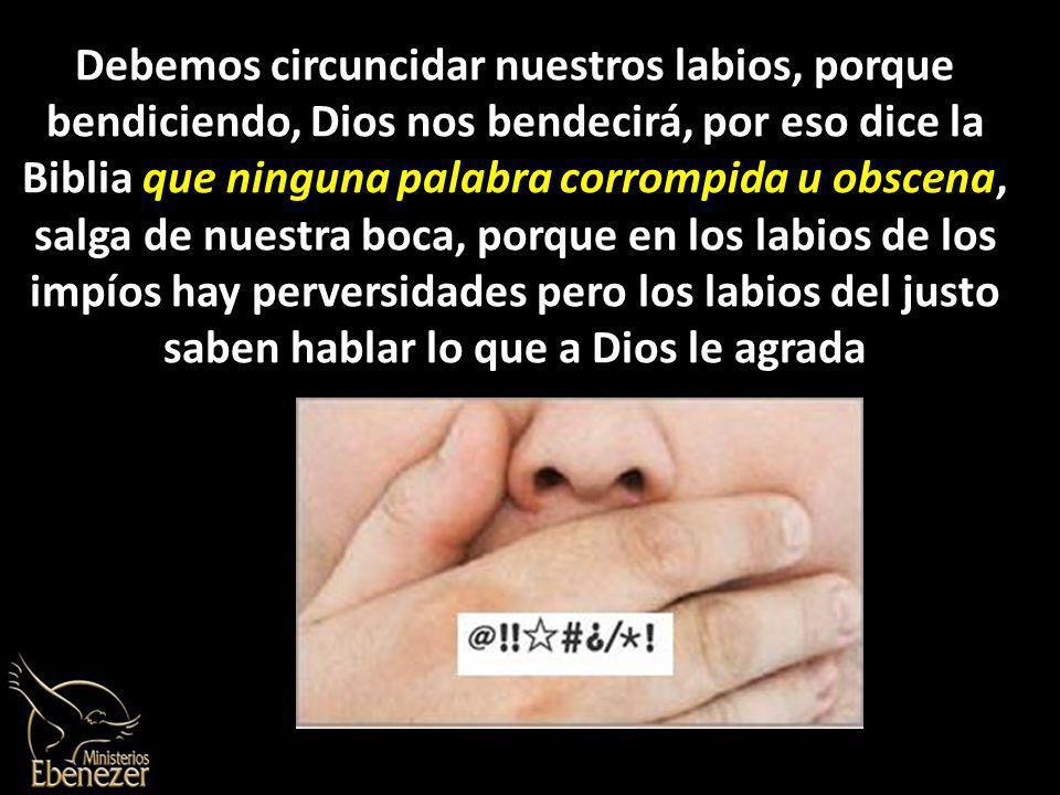 Debemos circuncidar nuestros labios, porque bendiciendo, Dios nos bendecirá, por eso dice la Biblia que ninguna palabra corrompida u obscena, salga de nuestra boca, porque en los labios de los impíos hay perversidades pero los labios del justo saben hablar lo que a Dios le agrada