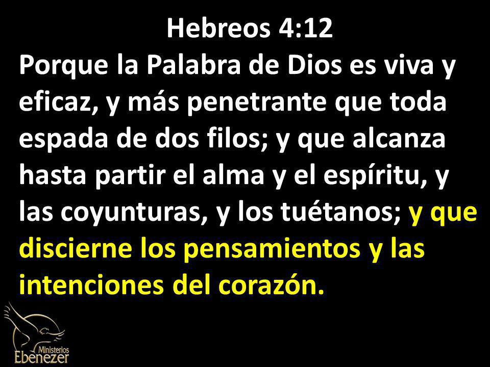 Hebreos 4:12 Porque la Palabra de Dios es viva y eficaz, y más penetrante que toda espada de dos filos; y que alcanza hasta partir el alma y el espíritu, y las coyunturas, y los tuétanos; y que discierne los pensamientos y las intenciones del corazón.
