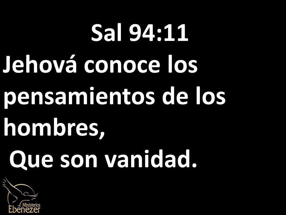 Sal 94:11 Jehová conoce los pensamientos de los hombres, Que son vanidad.