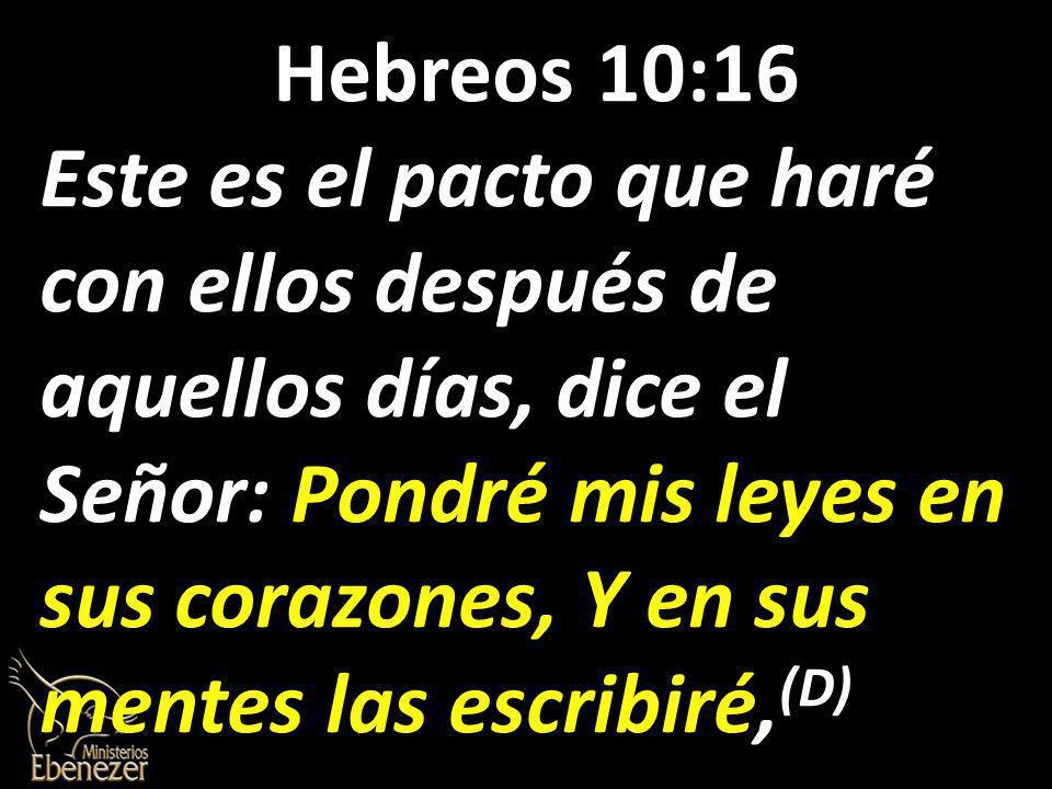 Hebreos 10:16 Este es el pacto que haré con ellos después de aquellos días, dice el Señor: Pondré mis leyes en sus corazones, Y en sus mentes las escribiré, (D)