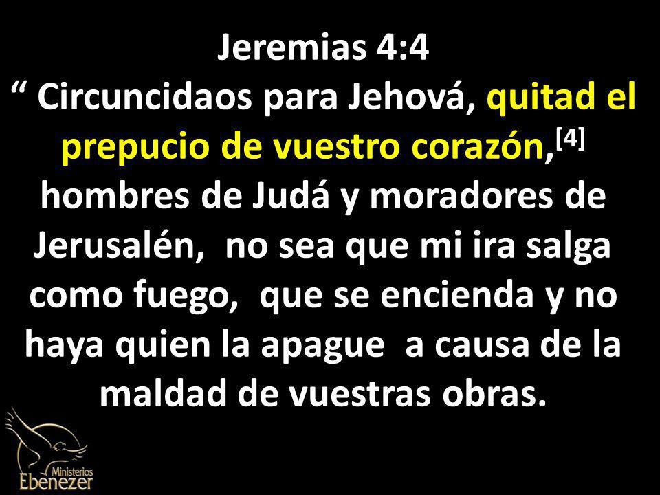 Jeremias 4:4 Circuncidaos para Jehová, quitad el prepucio de vuestro corazón, [4] hombres de Judá y moradores de Jerusalén, no sea que mi ira salga como fuego, que se encienda y no haya quien la apague a causa de la maldad de vuestras obras.