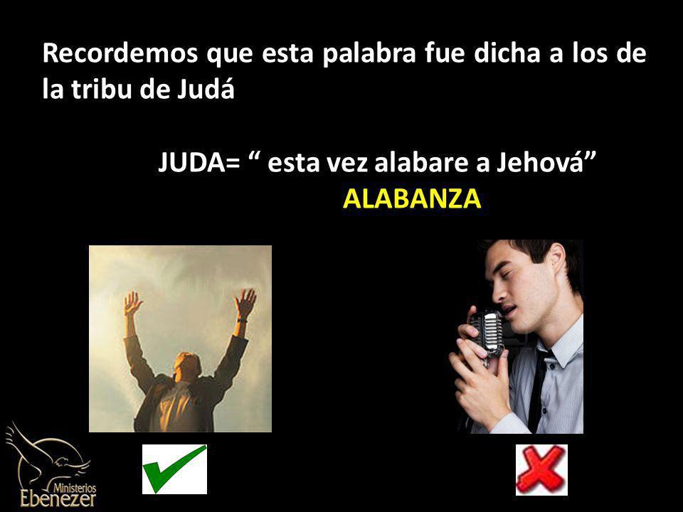 Recordemos que esta palabra fue dicha a los de la tribu de Judá JUDA= esta vez alabare a Jehová ALABANZA