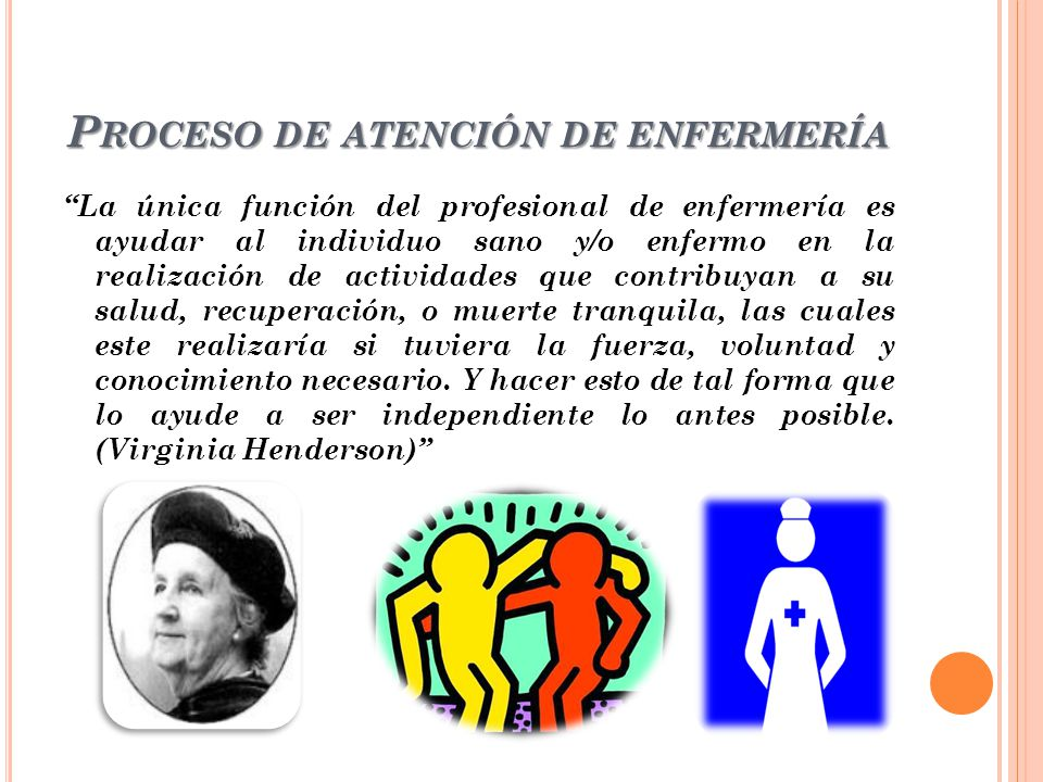 P ROCESO DE ATENCIÓN DE ENFERMERÍA La única función del profesional de enfermería es ayudar al individuo sano y/o enfermo en la realización de activid