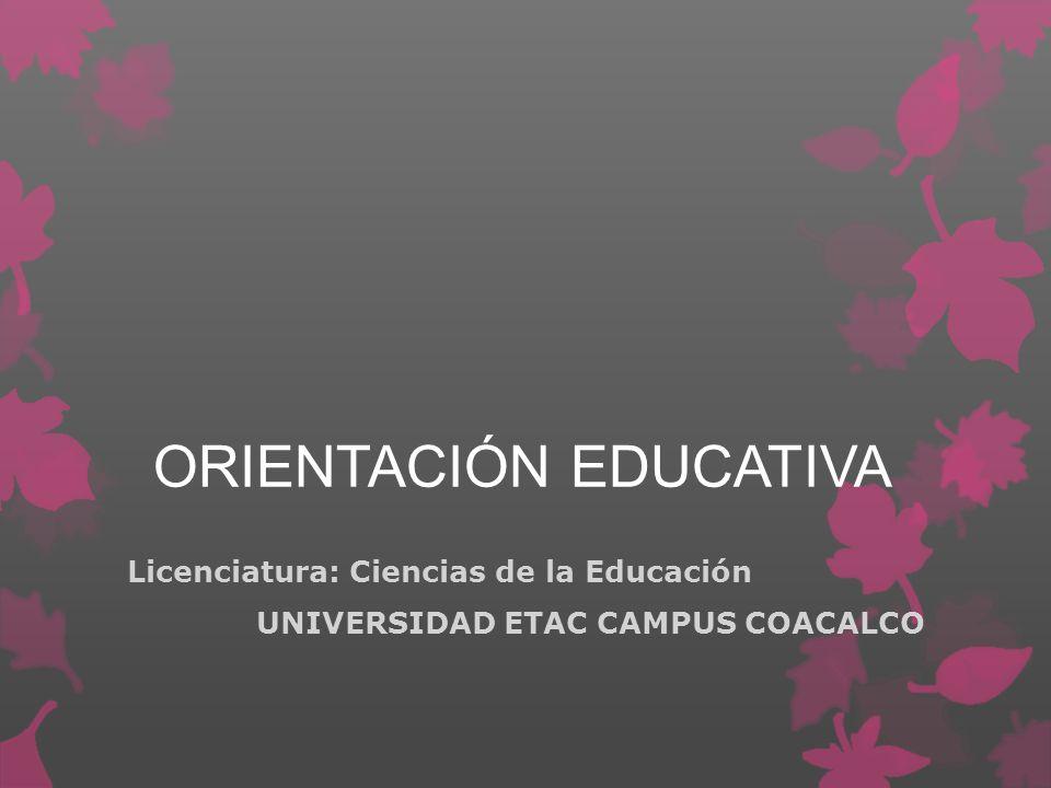 ORIENTACIÓN EDUCATIVA Licenciatura: Ciencias de la Educación UNIVERSIDAD ETAC CAMPUS COACALCO
