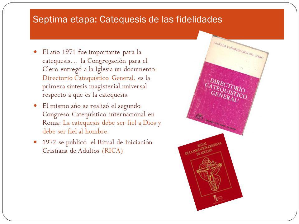 Septima etapa: Catequesis de las fidelidades El año 1971 fue importante para la catequesis… la Congregación para el Clero entregó a la Iglesia un documento: Directorio Catequístico General, es la primera síntesis magisterial universal respecto a que es la catequesis.