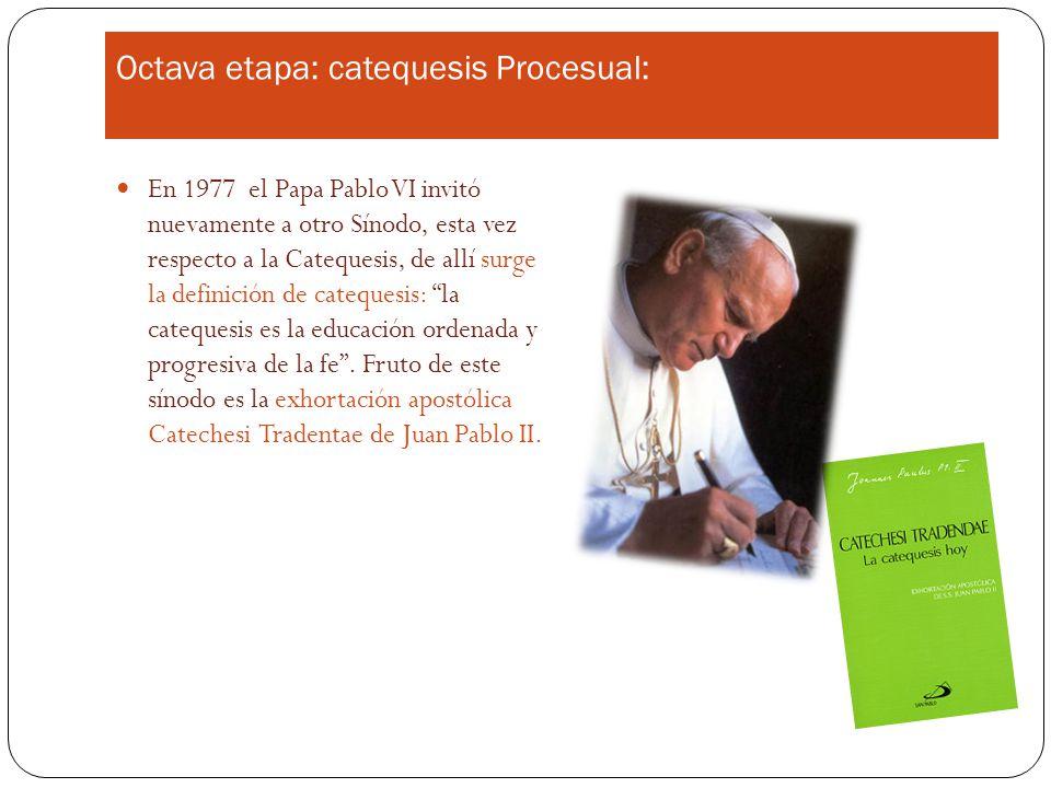 Octava etapa: catequesis Procesual: En 1977 el Papa Pablo VI invitó nuevamente a otro Sínodo, esta vez respecto a la Catequesis, de allí surge la definición de catequesis: la catequesis es la educación ordenada y progresiva de la fe.