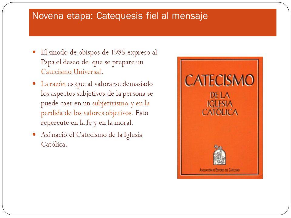 Novena etapa: Catequesis fiel al mensaje El sínodo de obispos de 1985 expreso al Papa el deseo de que se prepare un Catecismo Universal.