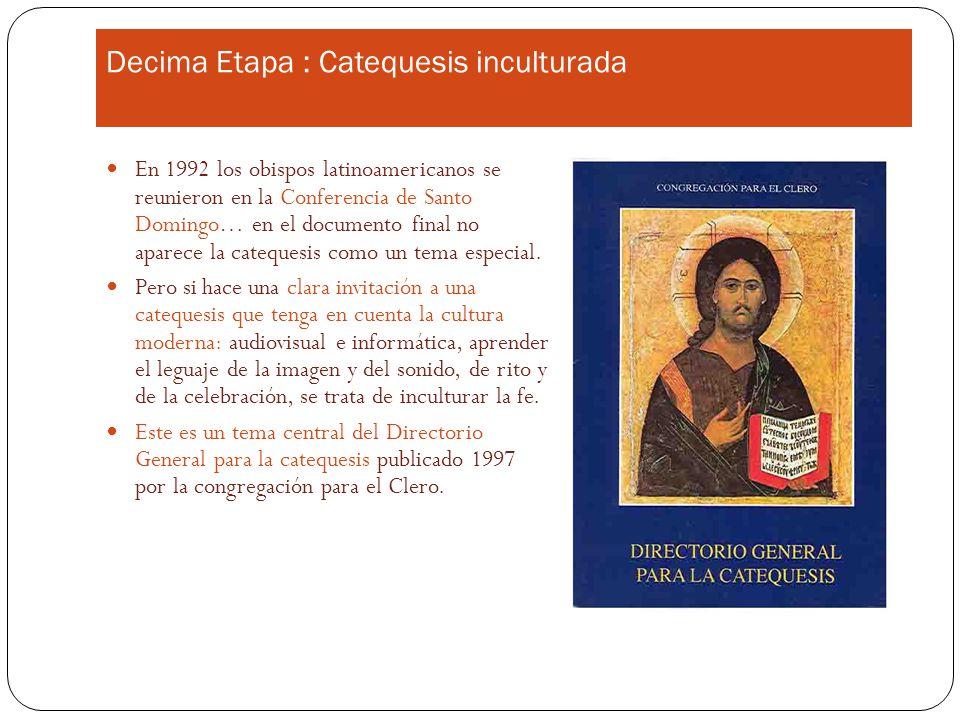 Decima Etapa : Catequesis inculturada En 1992 los obispos latinoamericanos se reunieron en la Conferencia de Santo Domingo… en el documento final no aparece la catequesis como un tema especial.