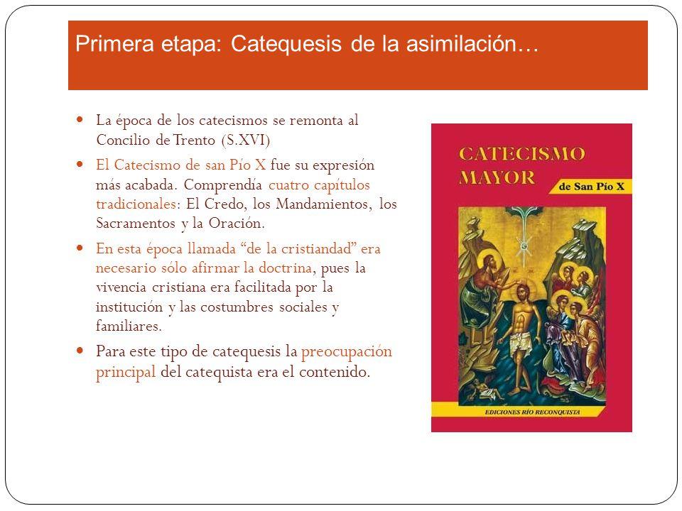 Primera etapa: Catequesis de la asimilación… La época de los catecismos se remonta al Concilio de Trento (S.XVI) El Catecismo de san Pío X fue su expresión más acabada.