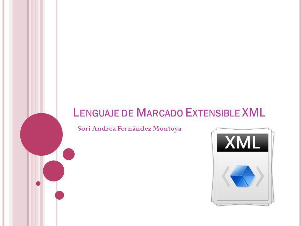 L ENGUAJE DE M ARCADO E XTENSIBLE XML Sori Andrea Fernández Montoya