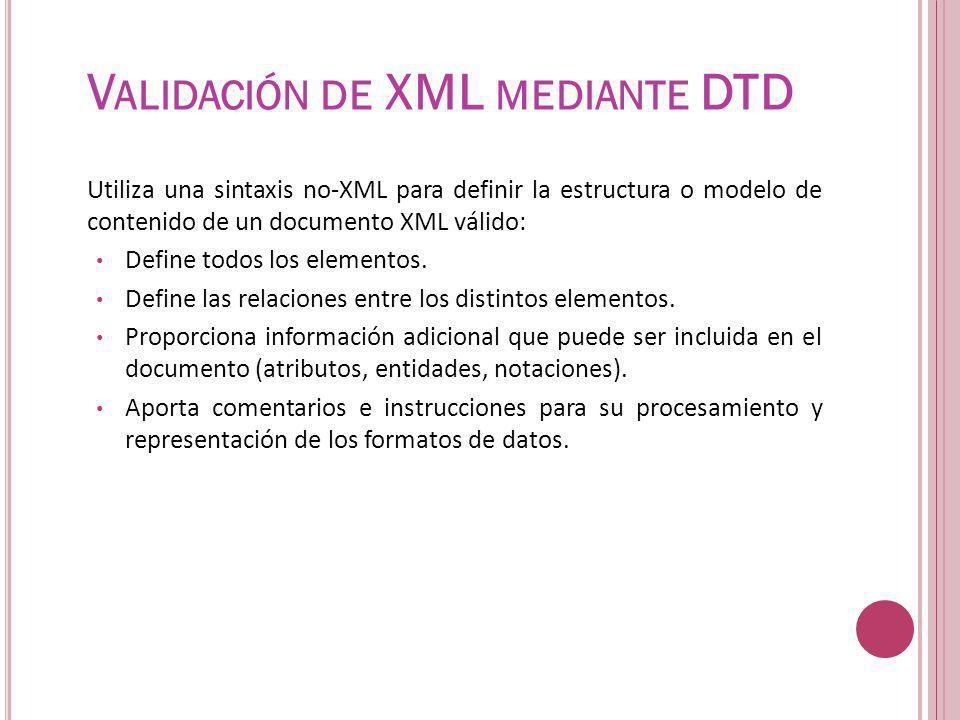 V ALIDACIÓN DE XML MEDIANTE DTD Utiliza una sintaxis no-XML para definir la estructura o modelo de contenido de un documento XML válido: Define todos