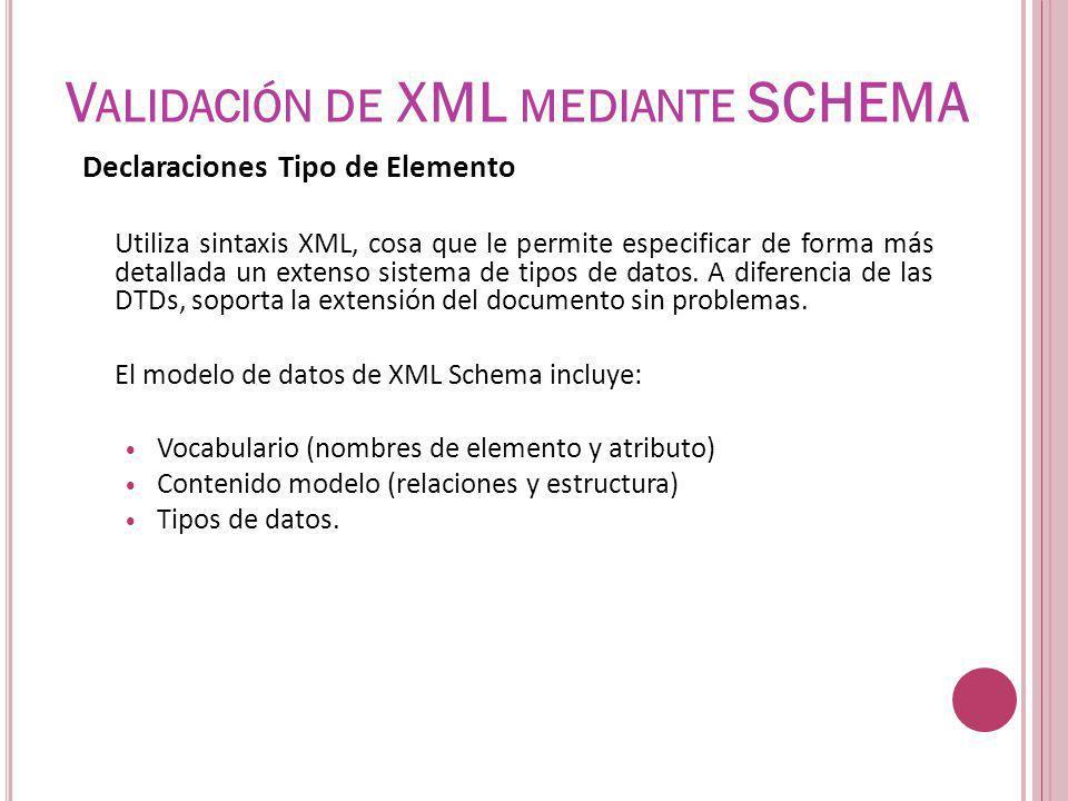 V ALIDACIÓN DE XML MEDIANTE SCHEMA Declaraciones Tipo de Elemento Utiliza sintaxis XML, cosa que le permite especificar de forma más detallada un exte