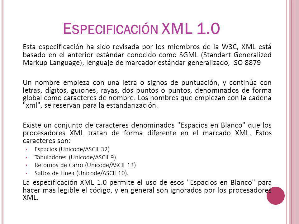 Esta especificación ha sido revisada por los miembros de la W3C, XML está basado en el anterior estándar conocido como SGML (Standart Generalized Markup Language), lenguaje de marcador estándar generalizado, ISO 8879 Un nombre empieza con una letra o signos de puntuación, y continúa con letras, dígitos, guiones, rayas, dos puntos o puntos, denominados de forma global como caracteres de nombre.