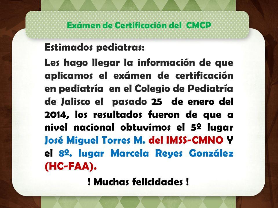 Estimados pediatras: Les hago llegar la información de que aplicamos el exámen de certificación en pediatría en el Colegio de Pediatría de Jalisco el pasado 25 de enero del 2014, los resultados fueron de que a nivel nacional obtuvimos el 5º lugar José Miguel Torres M.