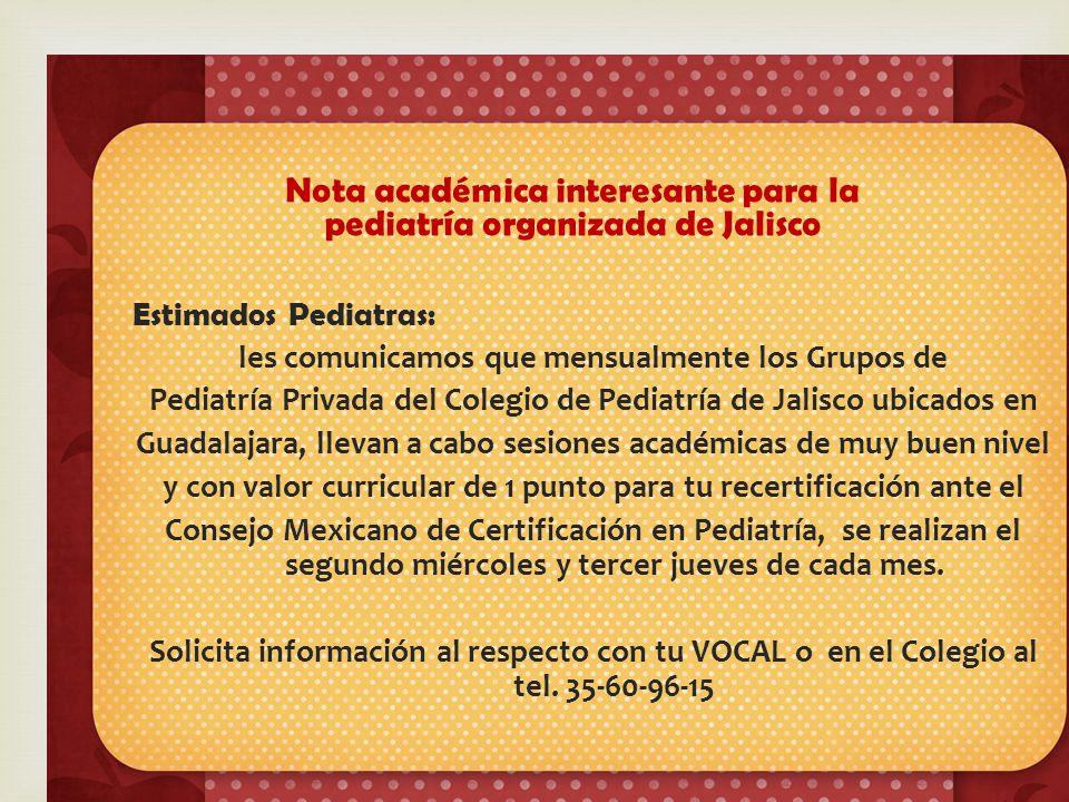 Estimados Pediatras: les comunicamos que mensualmente los Grupos de Pediatría Privada del Colegio de Pediatría de Jalisco ubicados en Guadalajara, llevan a cabo sesiones académicas de muy buen nivel y con valor curricular de 1 punto para tu recertificación ante el Consejo Mexicano de Certificación en Pediatría, se realizan el segundo miércoles y tercer jueves de cada mes.
