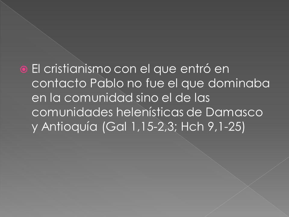 El cristianismo con el que entró en contacto Pablo no fue el que dominaba en la comunidad sino el de las comunidades helenísticas de Damasco y Antioquía (Gal 1,15-2,3; Hch 9,1-25)