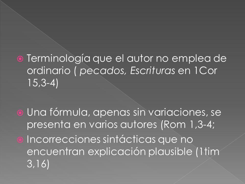 Terminología que el autor no emplea de ordinario ( pecados, Escrituras en 1Cor 15,3-4) Una fórmula, apenas sin variaciones, se presenta en varios autores (Rom 1,3-4; Incorrecciones sintácticas que no encuentran explicación plausible (1tim 3,16)