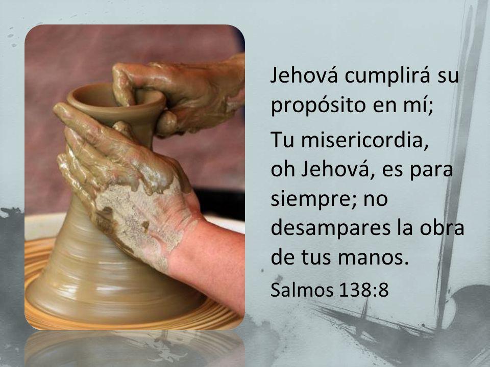 Jehová cumplirá su propósito en mí; Tu misericordia, oh Jehová, es para siempre; no desampares la obra de tus manos. Salmos 138:8