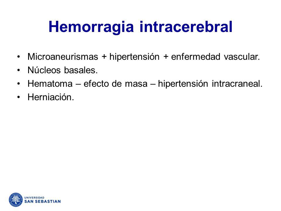 Hemorragia intracerebral Microaneurismas + hipertensión + enfermedad vascular. Núcleos basales. Hematoma – efecto de masa – hipertensión intracraneal.