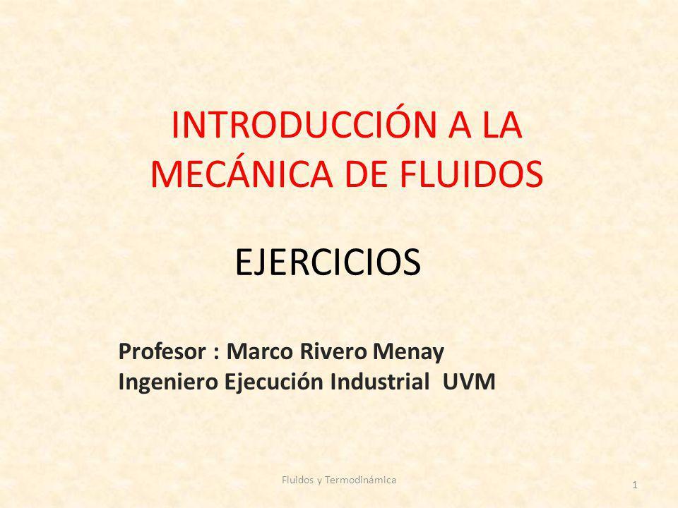 INTRODUCCIÓN A LA MECÁNICA DE FLUIDOS Profesor : Marco Rivero Menay Ingeniero Ejecución Industrial UVM Fluidos y Termodinámica 1 EJERCICIOS