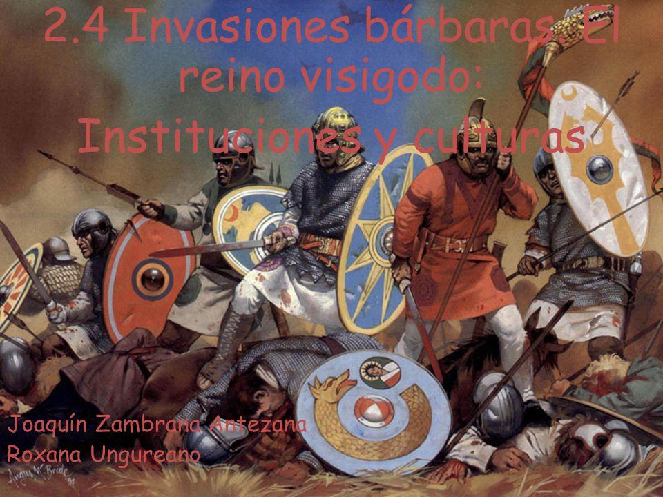 2.4 Invasiones bárbaras. El reino visigodo: Instituciones y culturas Joaquín Zambrana Antezana Roxana Ungureano