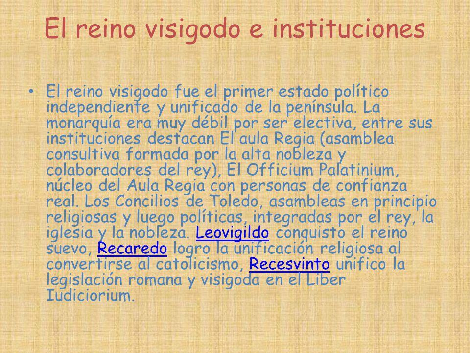 El reino visigodo e instituciones El reino visigodo fue el primer estado político independiente y unificado de la península. La monarquía era muy débi
