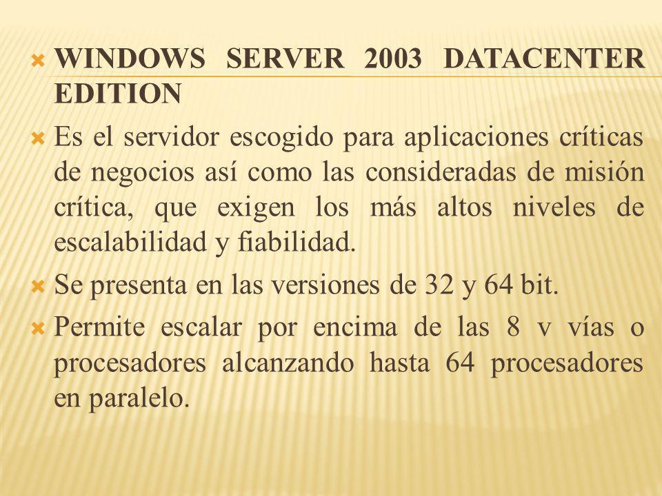 WINDOWS SERVER 2003 DATACENTER EDITION Es el servidor escogido para aplicaciones críticas de negocios así como las consideradas de misión crítica, que