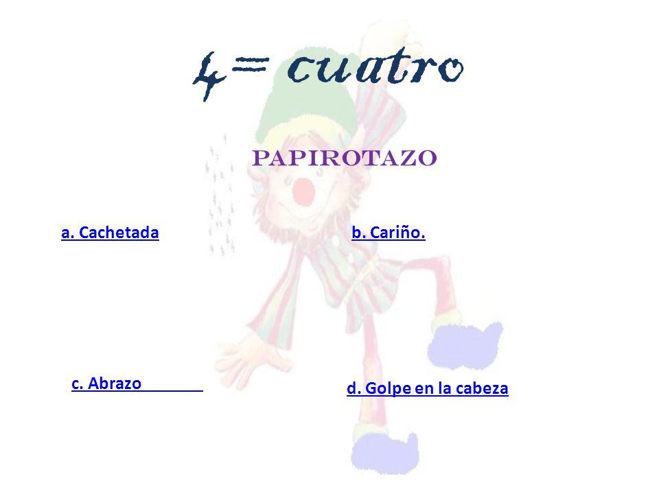 PAPIROTAZO a. Cachetada c. Abrazo d. Golpe en la cabeza b. Cariño. 4= cuatro
