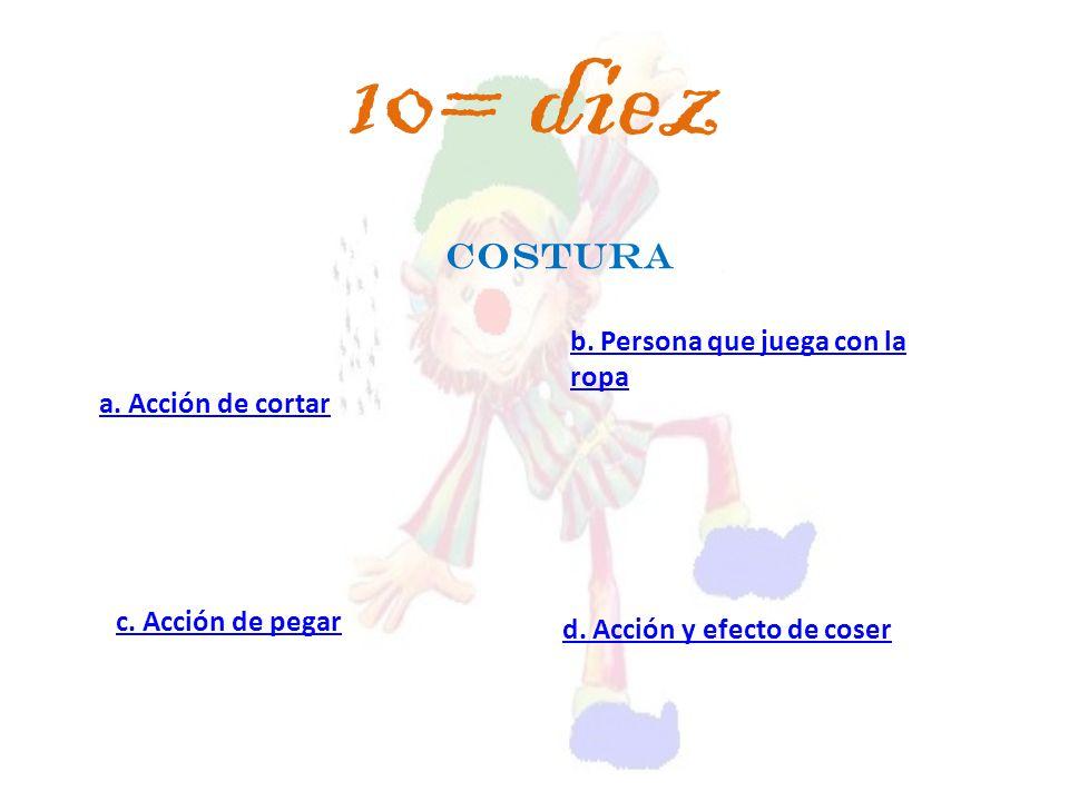 COSTURA a. Acción de cortar c. Acción de pegar d. Acción y efecto de coser b. Persona que juega con la ropa 10= diez