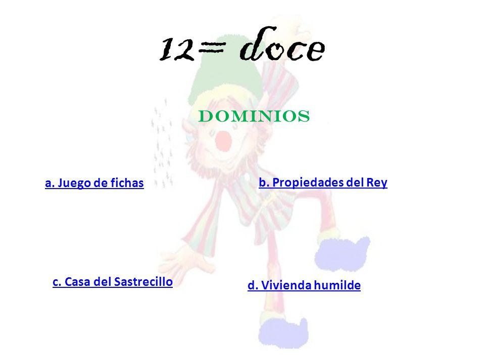 DOMINIOS a. Juego de fichas c. Casa del Sastrecillo d. Vivienda humilde b. Propiedades del Rey 12= doce