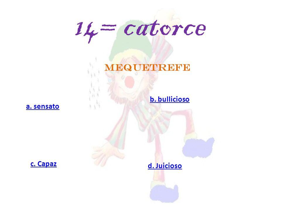 MEQUETREFE a. sensato c. Capaz d. Juicioso b. bullicioso 14= catorce