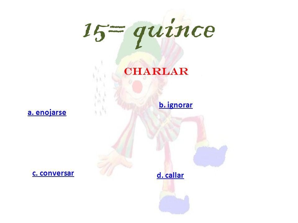 CHARLAR a. enojarse c. conversar d. callar b. ignorar 15= quince