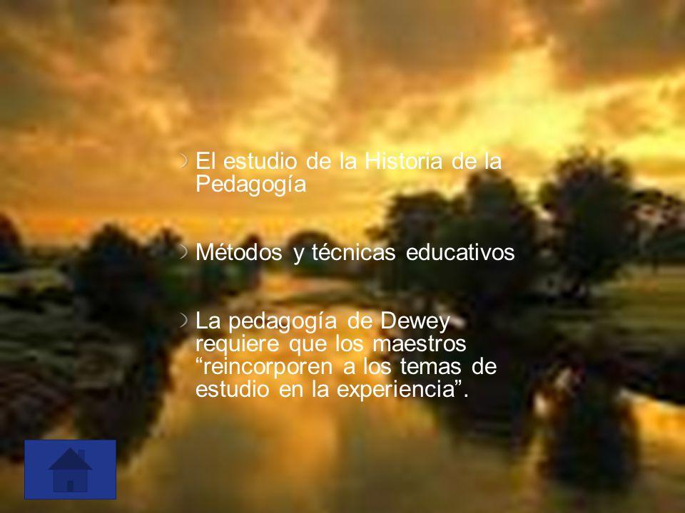 El estudio de la Historia de la Pedagogía Métodos y técnicas educativos La pedagogía de Dewey requiere que los maestros reincorporen a los temas de es