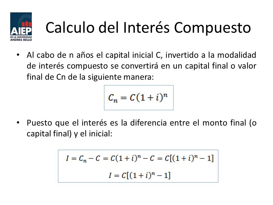 Calculo del Interés Compuesto Al cabo de n años el capital inicial C, invertido a la modalidad de interés compuesto se convertirá en un capital final o valor final de Cn de la siguiente manera: Puesto que el interés es la diferencia entre el monto final (o capital final) y el inicial: