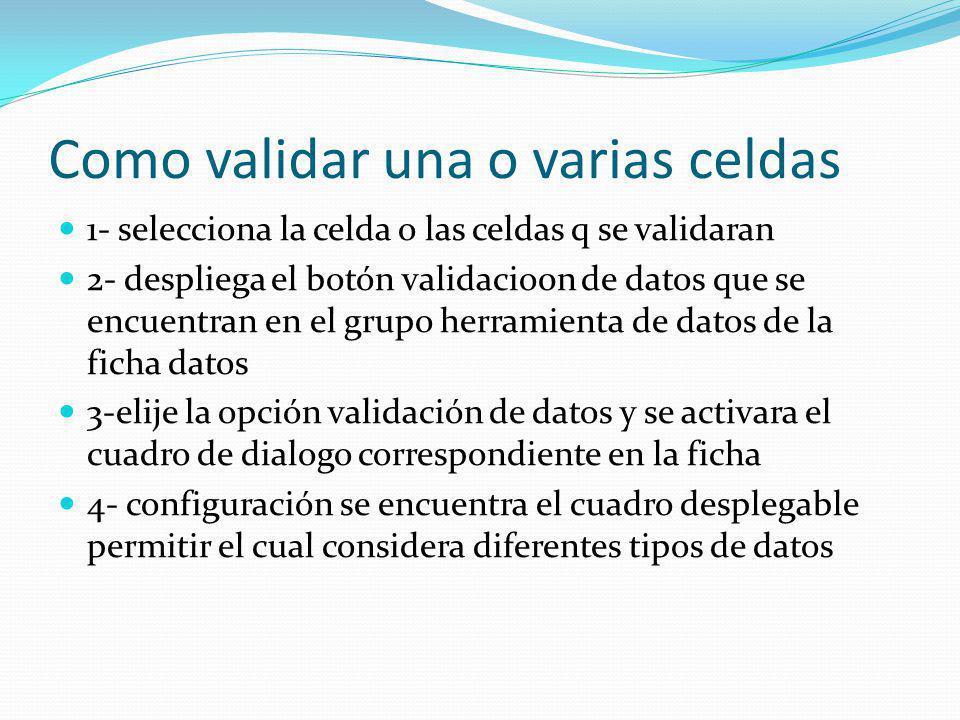 Como validar una o varias celdas 1- selecciona la celda o las celdas q se validaran 2- despliega el botón validacio0n de datos que se encuentran en el grupo herramienta de datos de la ficha datos 3-elije la opción validación de datos y se activara el cuadro de dialogo correspondiente en la ficha 4- configuración se encuentra el cuadro desplegable permitir el cual considera diferentes tipos de datos
