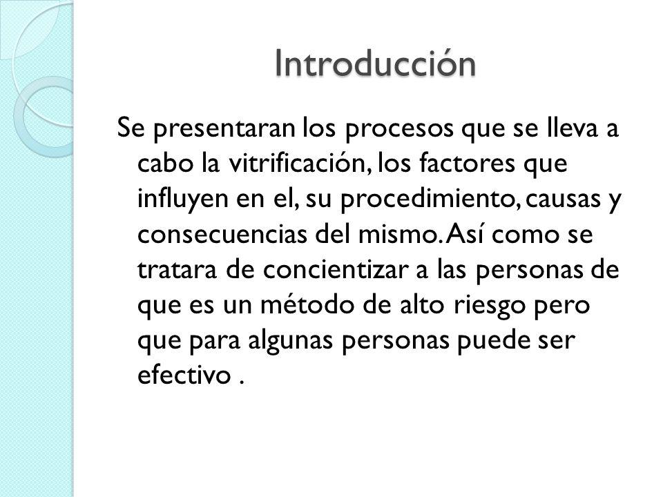 Introducción Se presentaran los procesos que se lleva a cabo la vitrificación, los factores que influyen en el, su procedimiento, causas y consecuenci