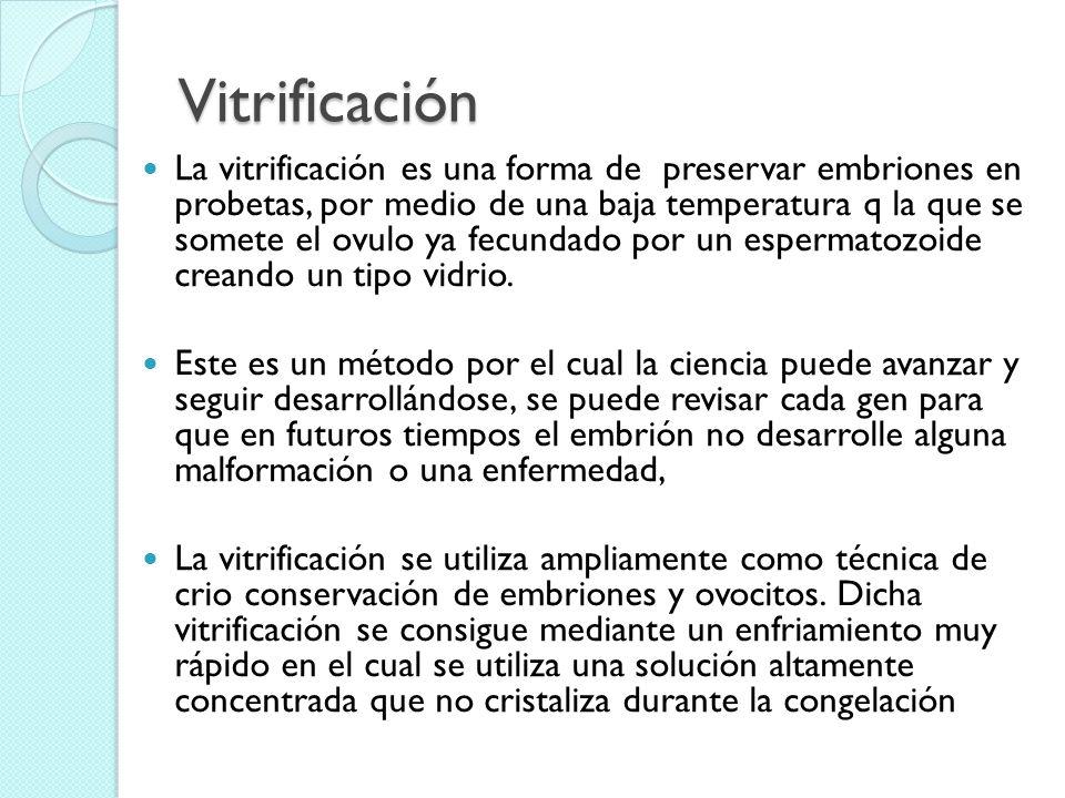 Vitrificación La vitrificación es una forma de preservar embriones en probetas, por medio de una baja temperatura q la que se somete el ovulo ya fecun