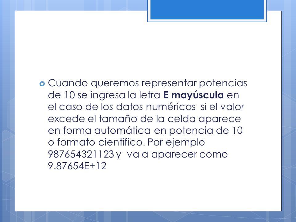 Cuando queremos representar potencias de 10 se ingresa la letra E mayúscula en el caso de los datos numéricos si el valor excede el tamaño de la celda aparece en forma automática en potencia de 10 o formato científico.
