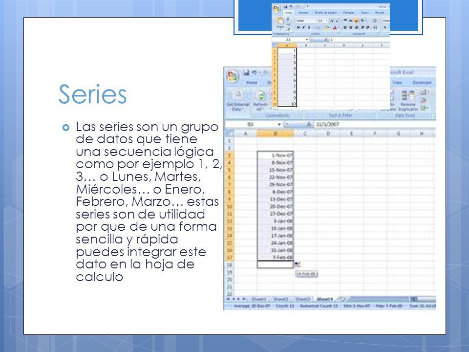 Series Las series son un grupo de datos que tiene una secuencia lógica como por ejemplo 1, 2, 3… o Lunes, Martes, Miércoles… o Enero, Febrero, Marzo… estas series son de utilidad por que de una forma sencilla y rápida puedes integrar este dato en la hoja de calculo